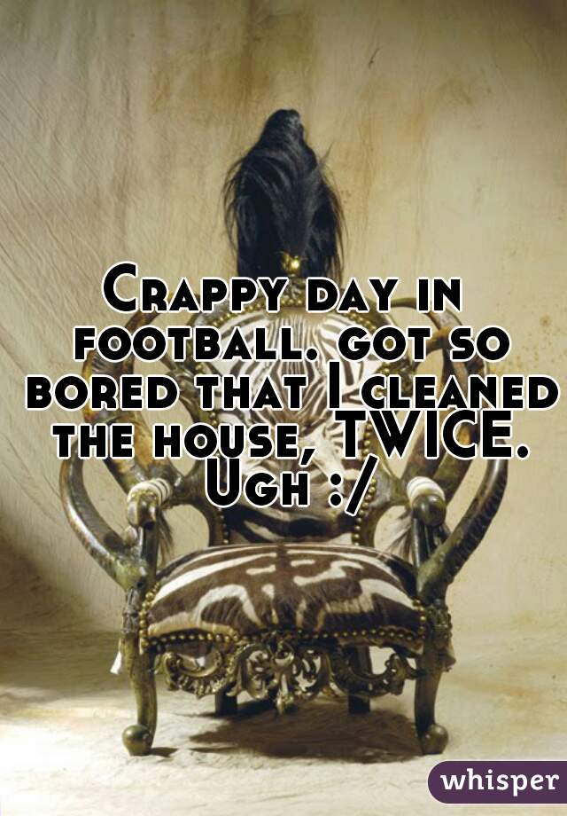 Crappy day in football. got so bored that I cleaned the house, TWICE. Ugh :/