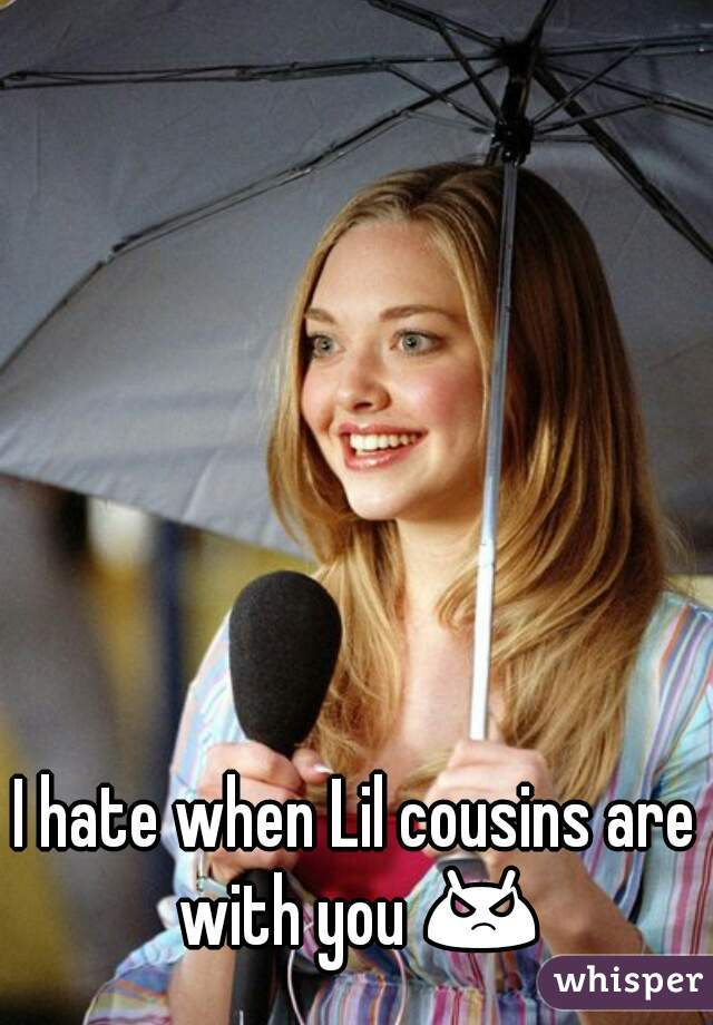 I hate when Lil cousins are with you 😡