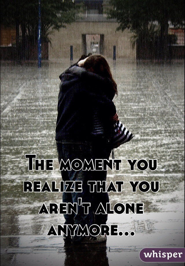 The moment you realize that you aren't alone anymore...