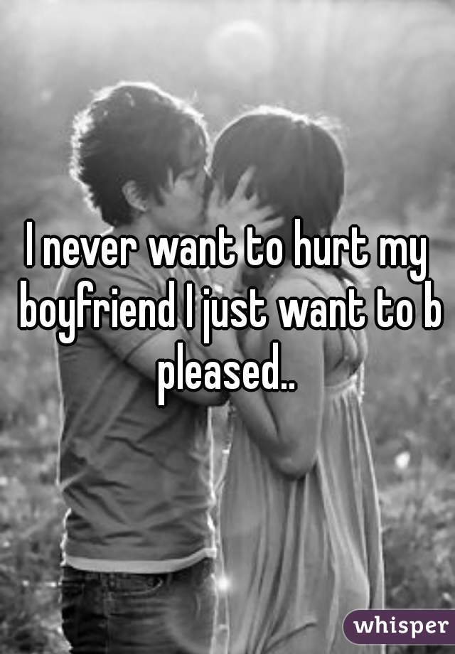 I never want to hurt my boyfriend I just want to b pleased..