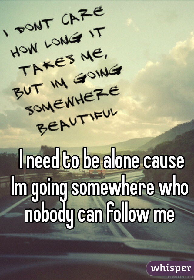 I need to be alone cause Im going somewhere who nobody can follow me