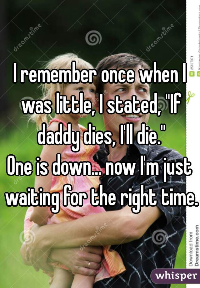 """I remember once when I was little, I stated, """"If daddy dies, I'll die."""" One is down... now I'm just waiting for the right time."""