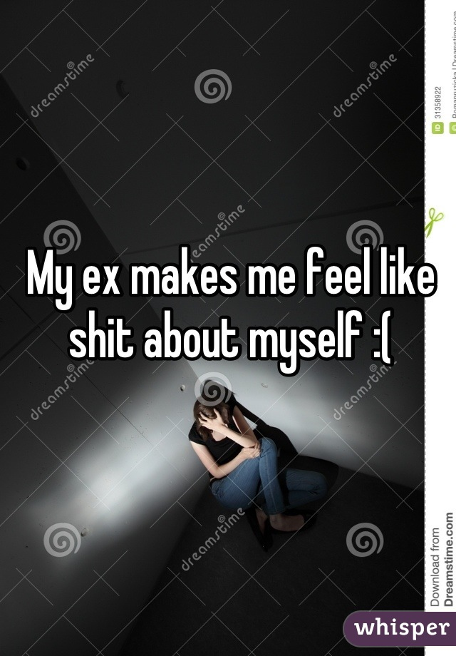 My ex makes me feel like shit about myself :(