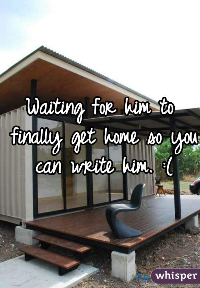 Waiting for him to finally get home so you can write him. :(