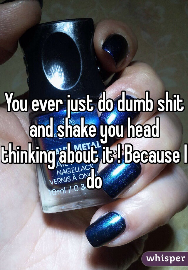You ever just do dumb shit and shake you head thinking about it ! Because I do