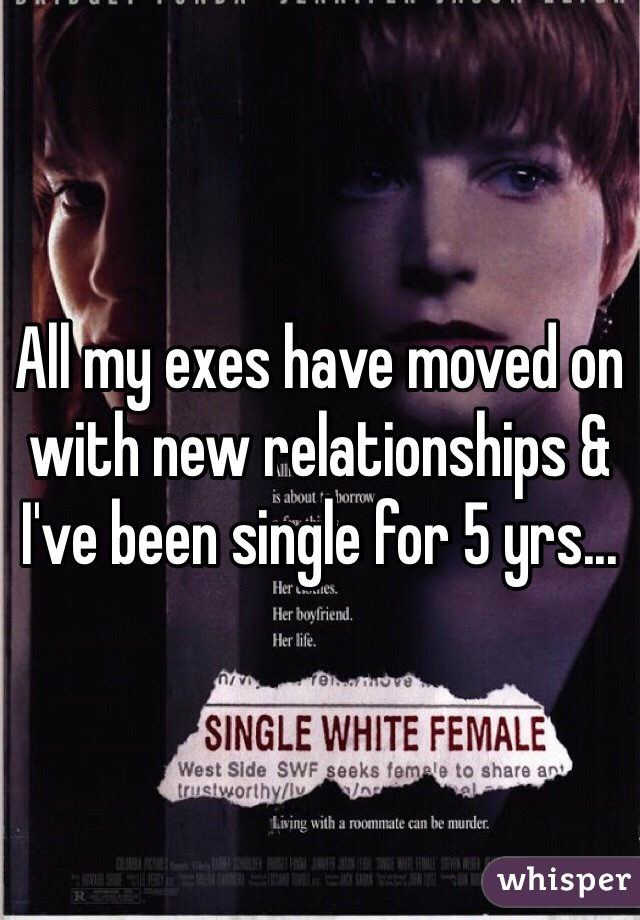 All my exes have moved on with new relationships & I've been single for 5 yrs...