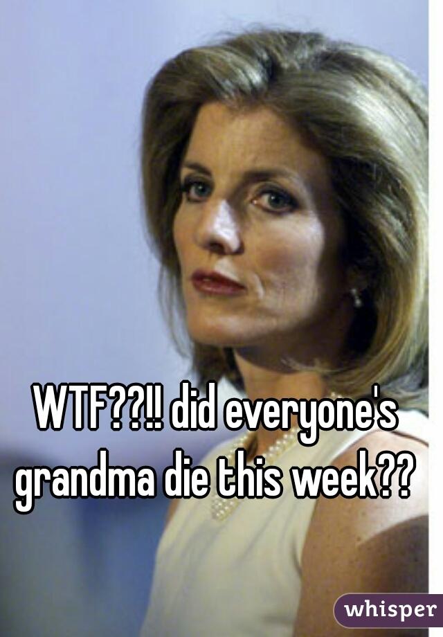 WTF??!! did everyone's grandma die this week??