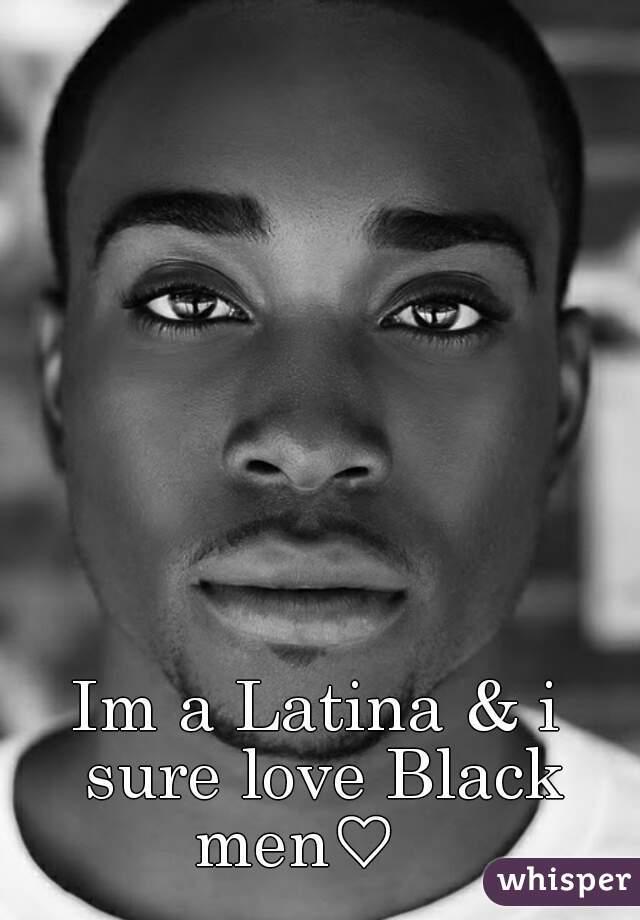 Im a Latina & i sure love Black men♡
