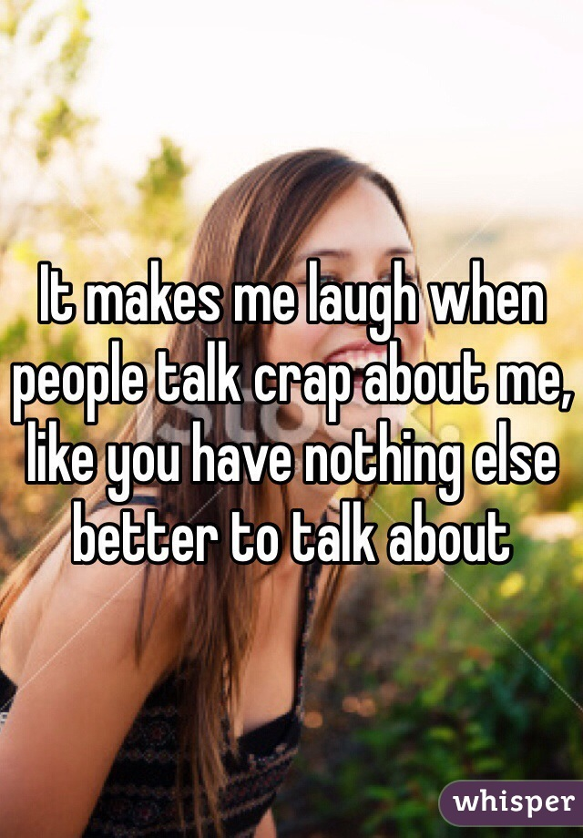 It makes me laugh when people talk crap about me, like you have nothing else better to talk about
