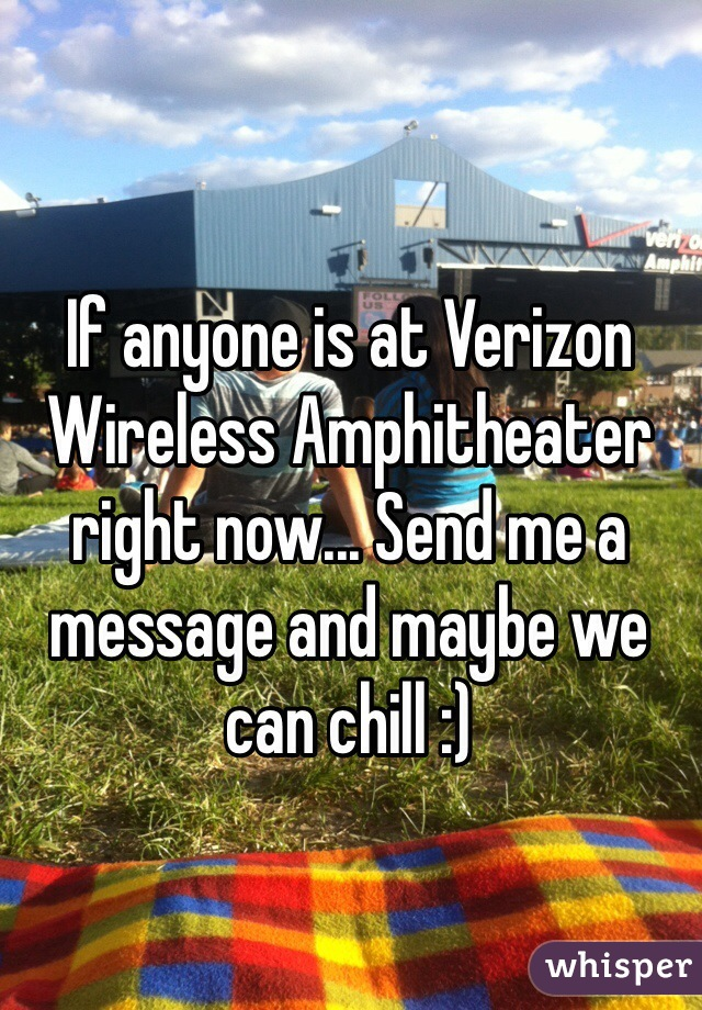 If anyone is at Verizon Wireless Amphitheater right now... Send me a message and maybe we can chill :)