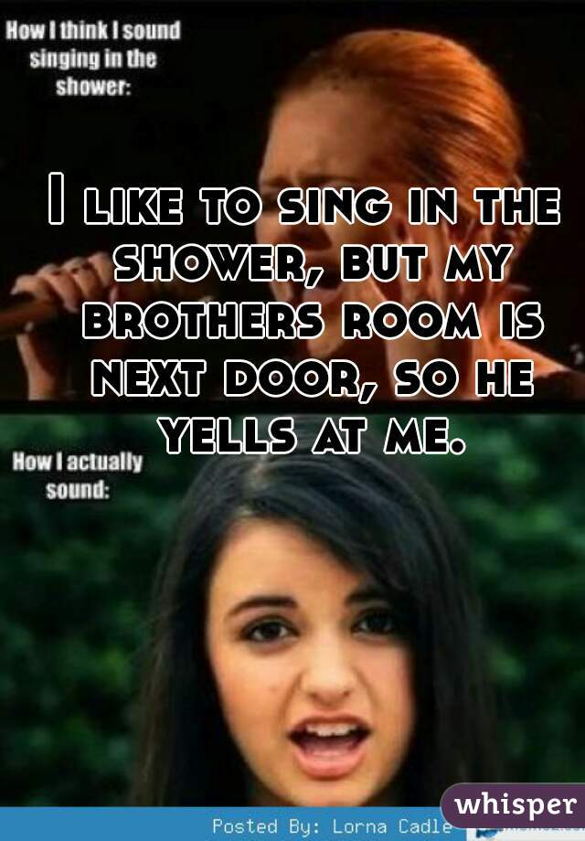 I like to sing in the shower, but my brothers room is next door, so he yells at me.