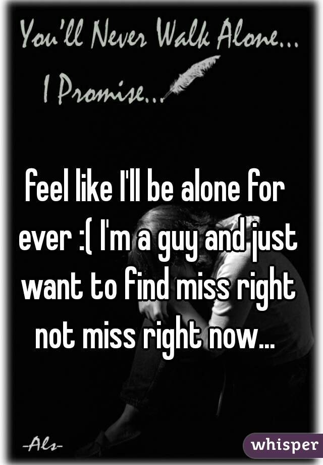 feel like I'll be alone for ever :( I'm a guy and just want to find miss right not miss right now...