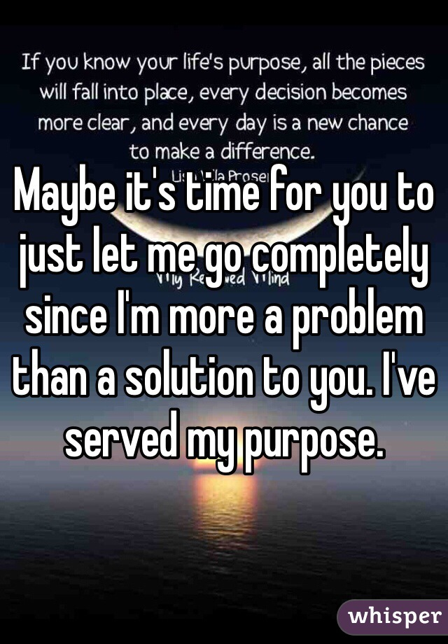 Maybe it's time for you to just let me go completely since I'm more a problem than a solution to you. I've served my purpose.