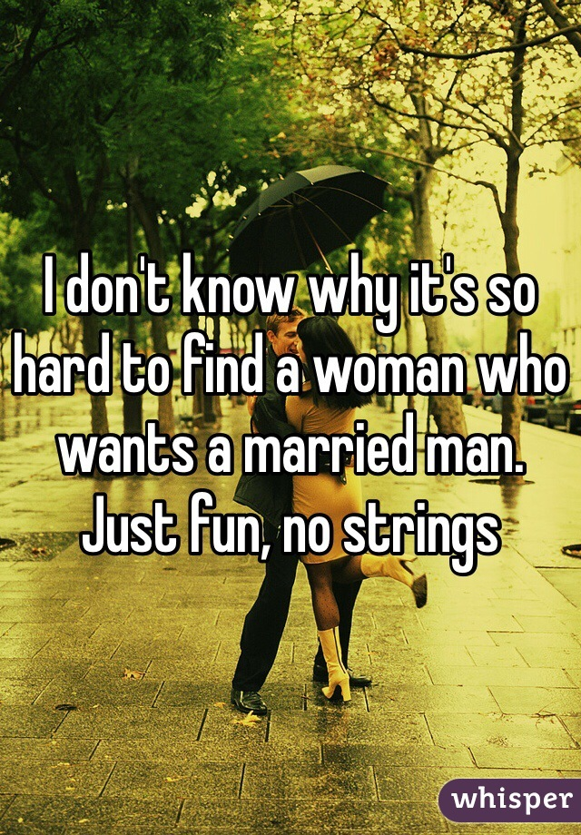 I don't know why it's so hard to find a woman who wants a married man. Just fun, no strings