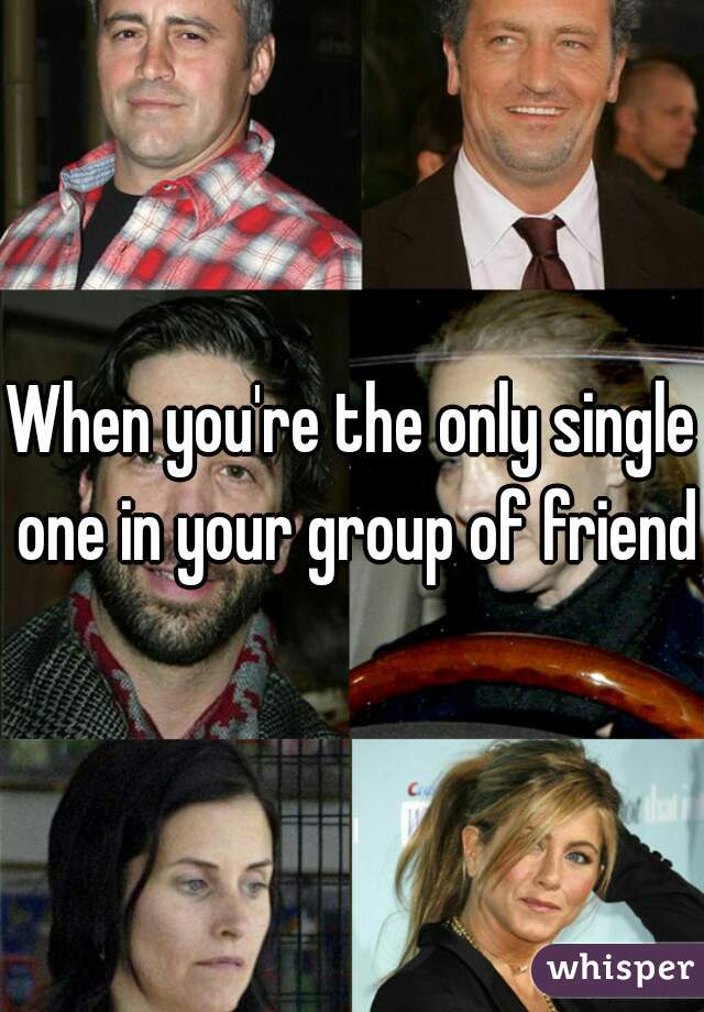 When you're the only single one in your group of friends