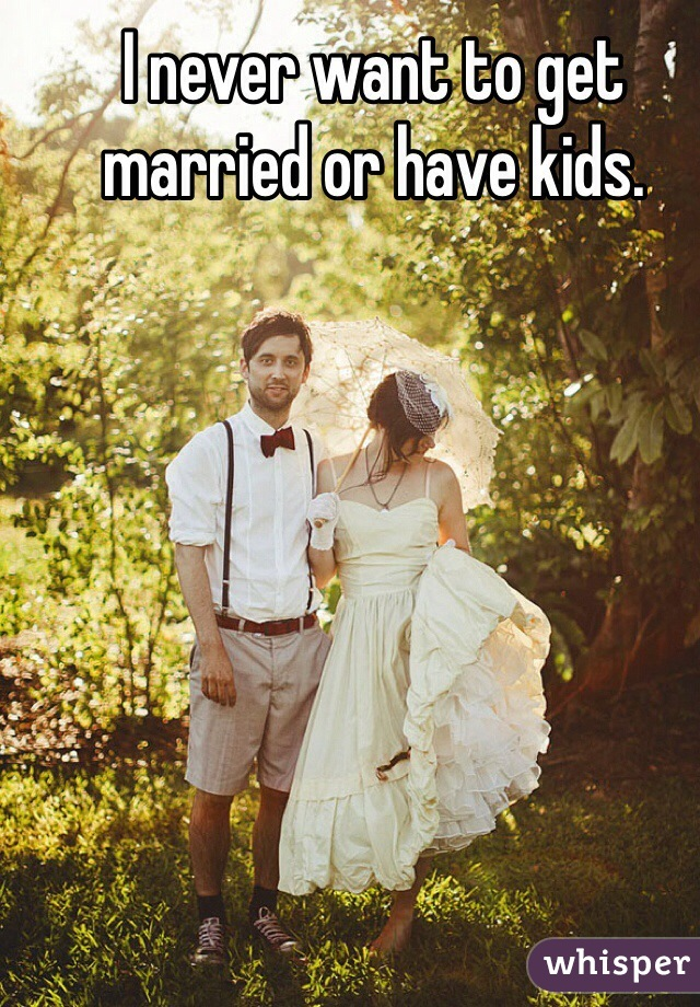 I never want to get married or have kids.