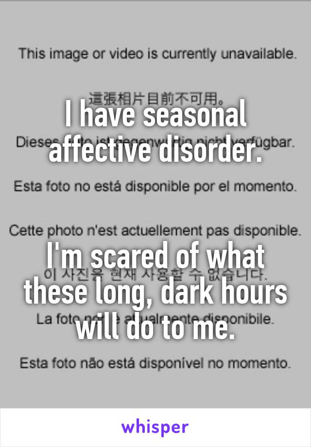 I have seasonal affective disorder.   I'm scared of what these long, dark hours will do to me.
