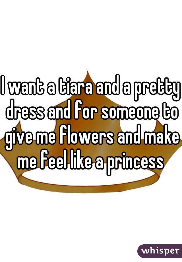 I want a tiara and a pretty dress and for someone to give me flowers and make me feel like a princess