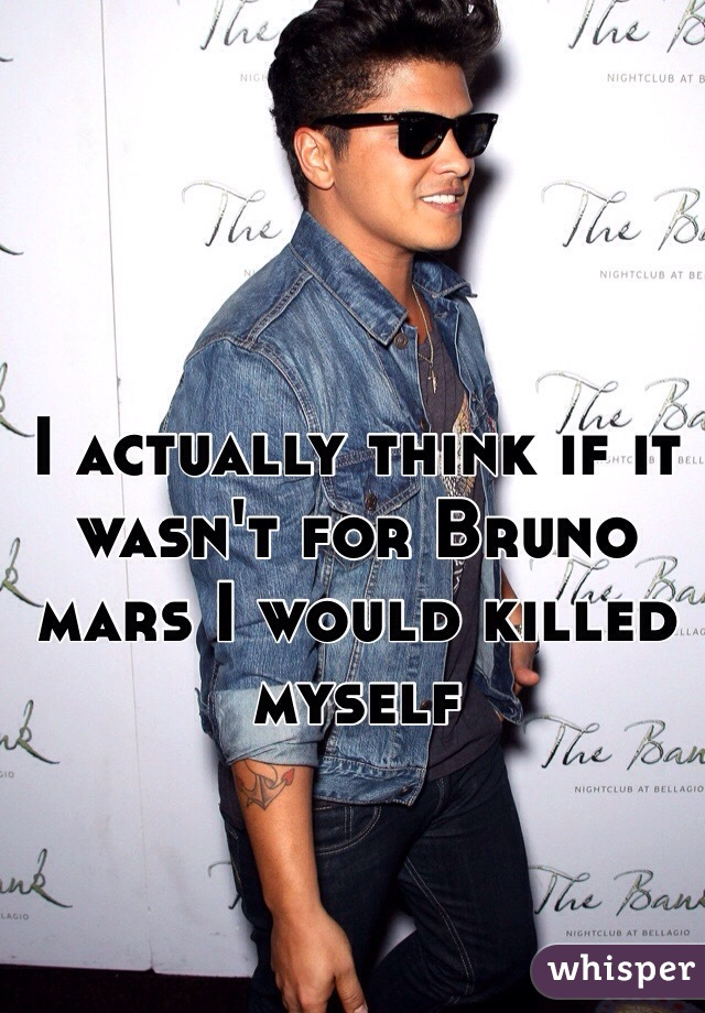 I actually think if it wasn't for Bruno mars I would killed myself