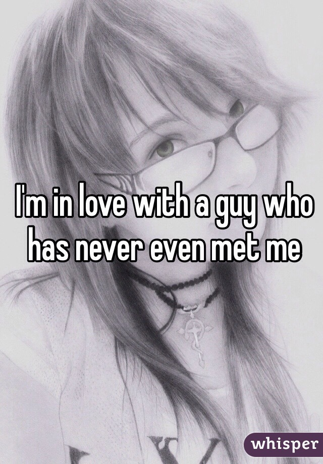 I'm in love with a guy who has never even met me