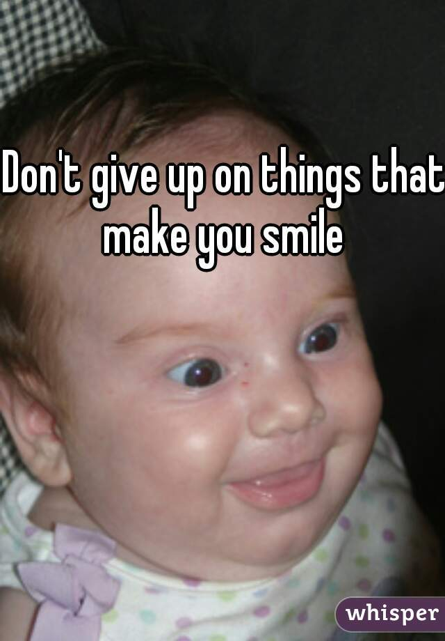 Don't give up on things that make you smile