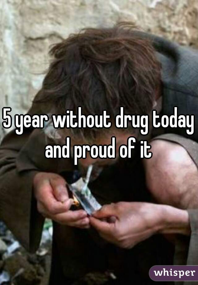 5 year without drug today and proud of it