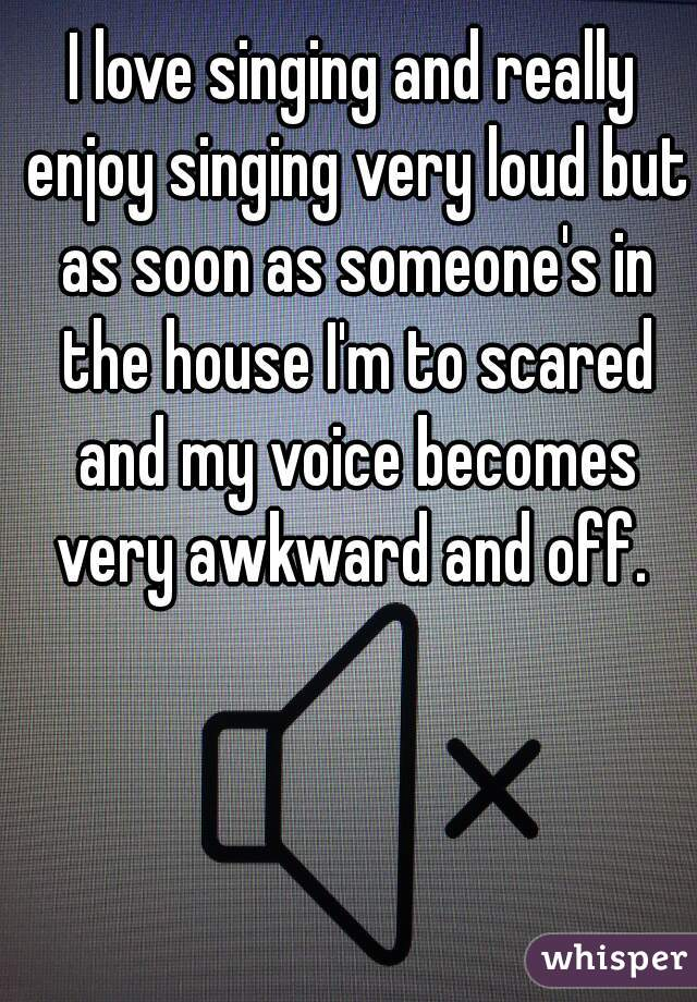 I love singing and really enjoy singing very loud but as soon as someone's in the house I'm to scared and my voice becomes very awkward and off.