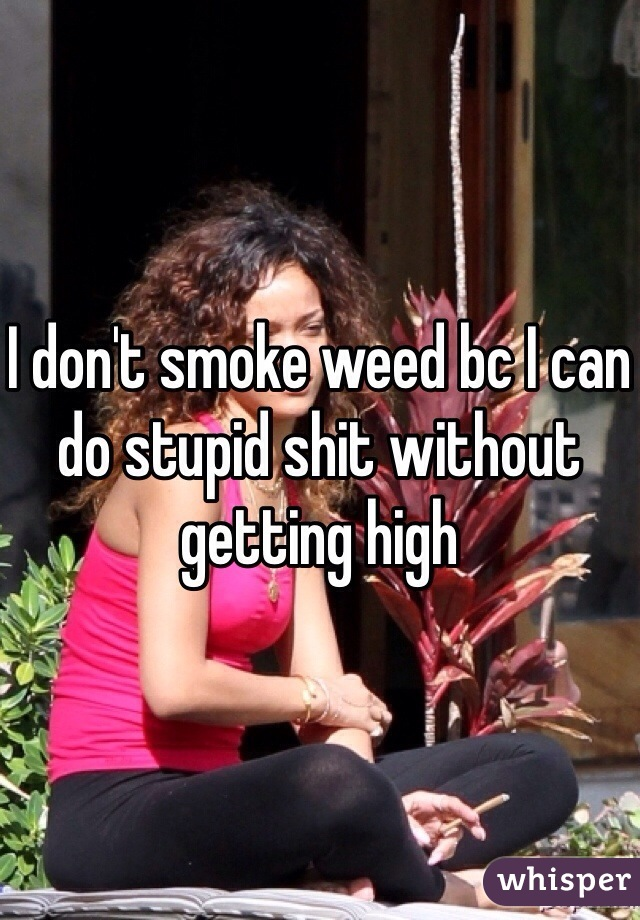 I don't smoke weed bc I can do stupid shit without getting high