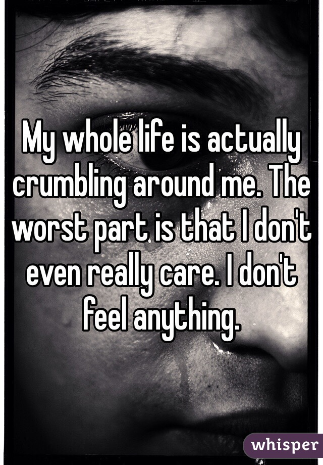 My whole life is actually crumbling around me. The worst part is that I don't even really care. I don't feel anything.