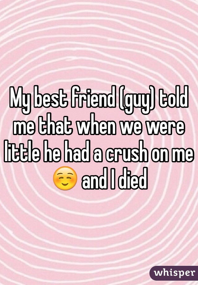 My best friend (guy) told me that when we were little he had a crush on me ☺️ and I died