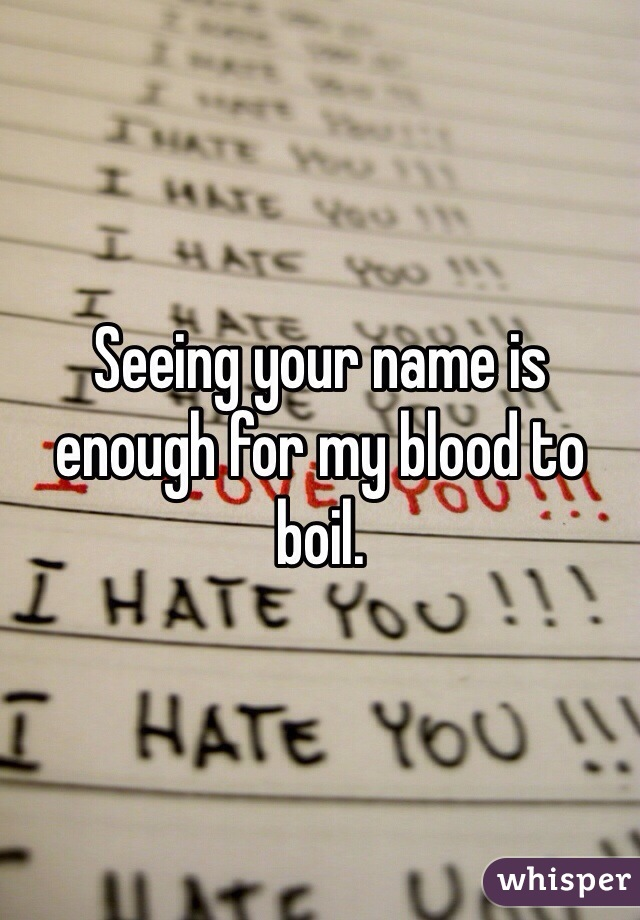 Seeing your name is enough for my blood to boil.