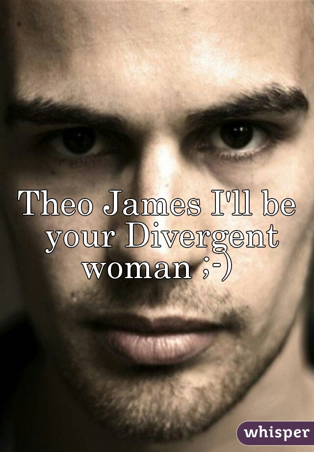 Theo James I'll be your Divergent woman ;-)