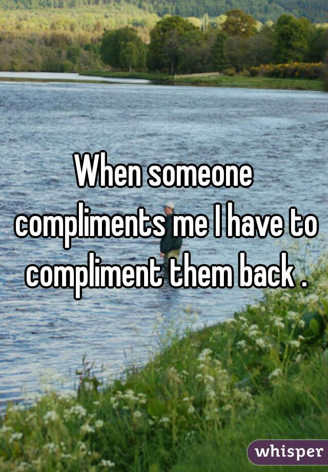 When someone compliments me I have to compliment them back .