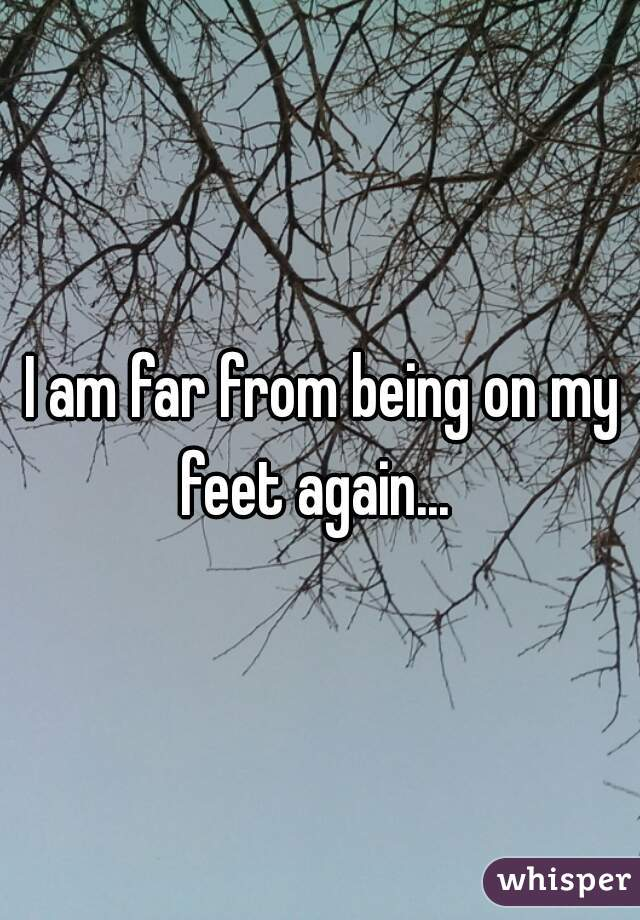 I am far from being on my feet again...