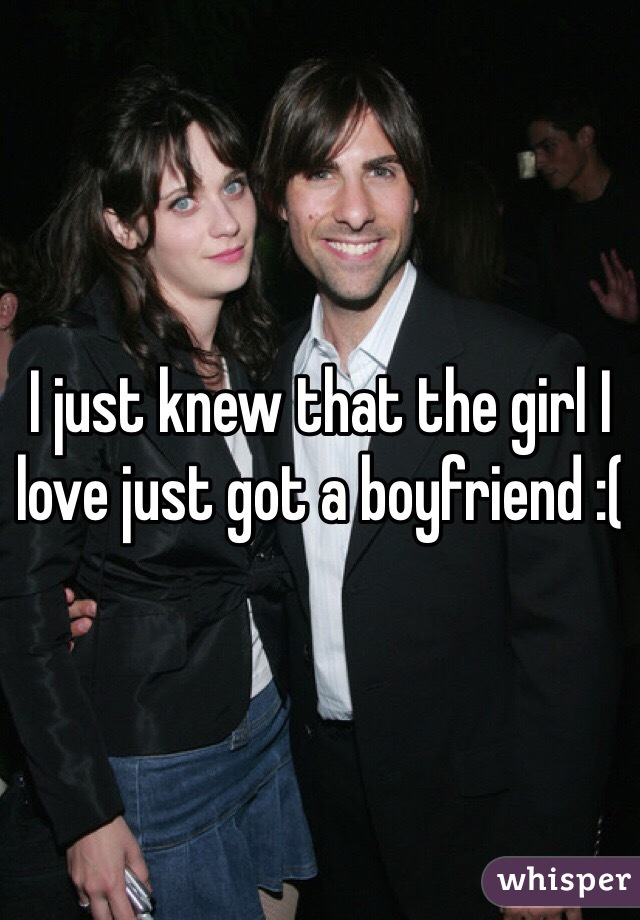 I just knew that the girl I love just got a boyfriend :(