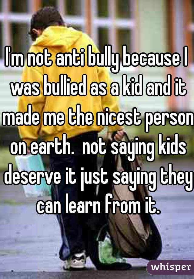 I'm not anti bully because I was bullied as a kid and it made me the nicest person on earth.  not saying kids deserve it just saying they can learn from it.