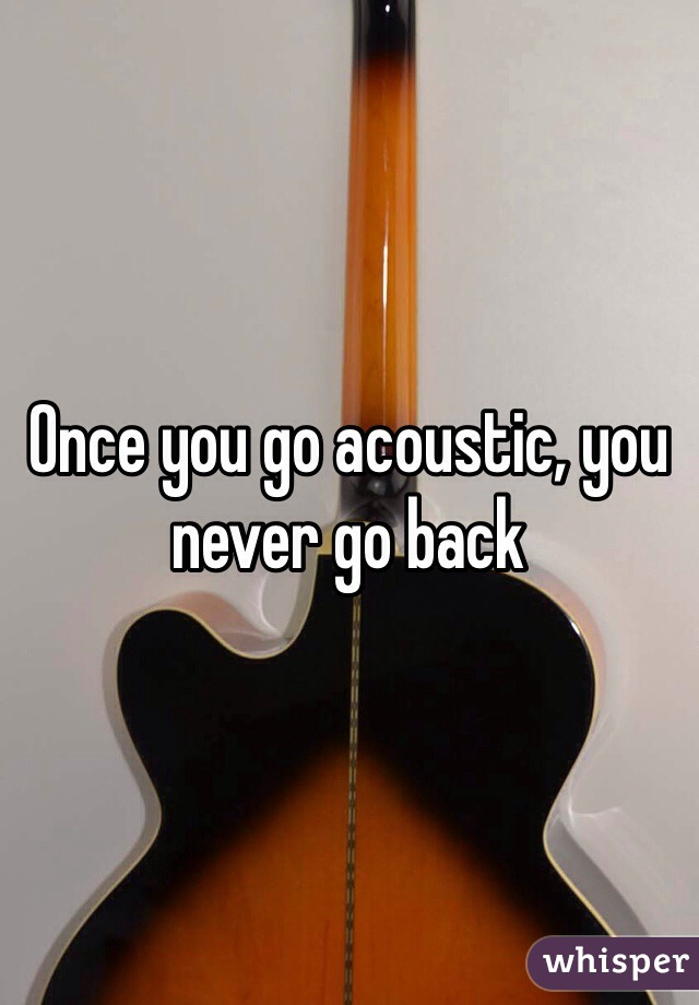 Once you go acoustic, you never go back