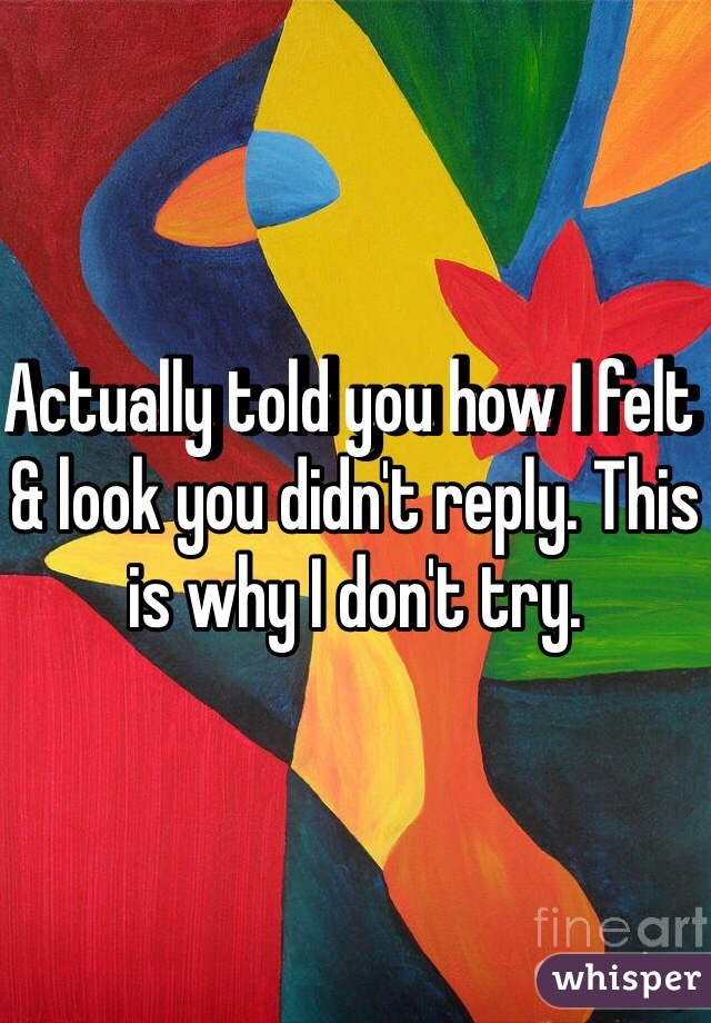 Actually told you how I felt & look you didn't reply. This is why I don't try.