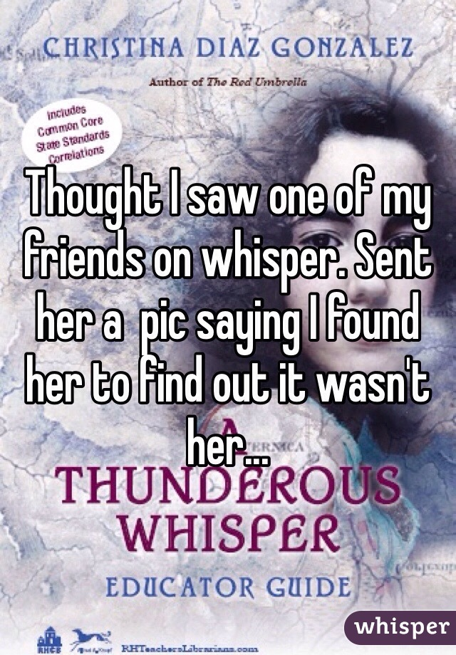 Thought I saw one of my friends on whisper. Sent her a  pic saying I found her to find out it wasn't her...