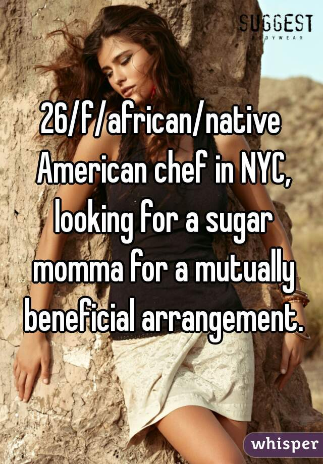 26/f/african/native American chef in NYC, looking for a sugar momma for a mutually beneficial arrangement.