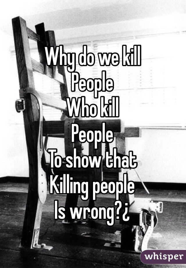 Why do we kill People Who kill People To show that Killing people Is wrong?¿