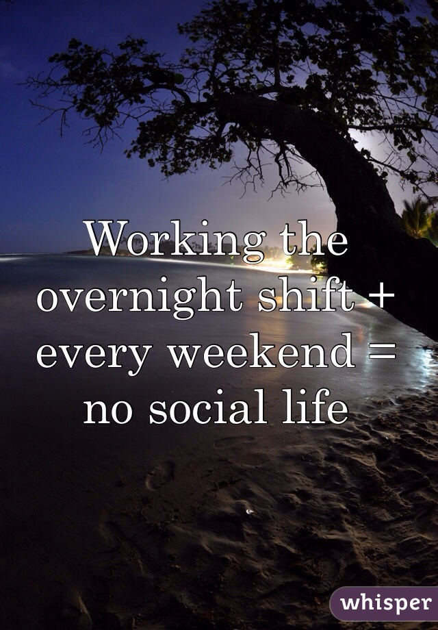 Working the overnight shift + every weekend = no social life