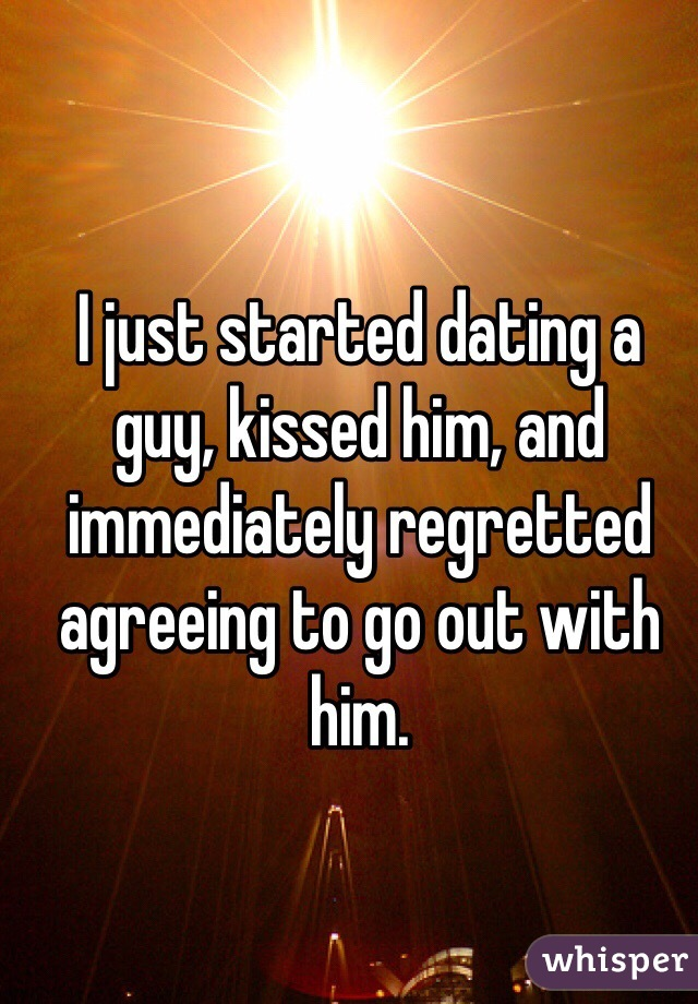 I just started dating a guy, kissed him, and immediately regretted agreeing to go out with him.