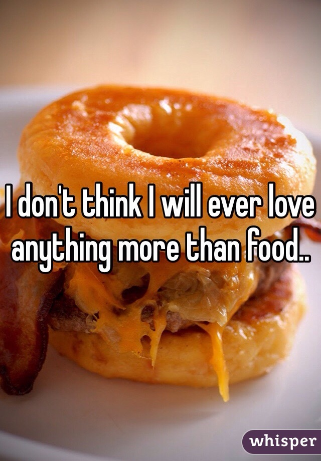 I don't think I will ever love anything more than food..