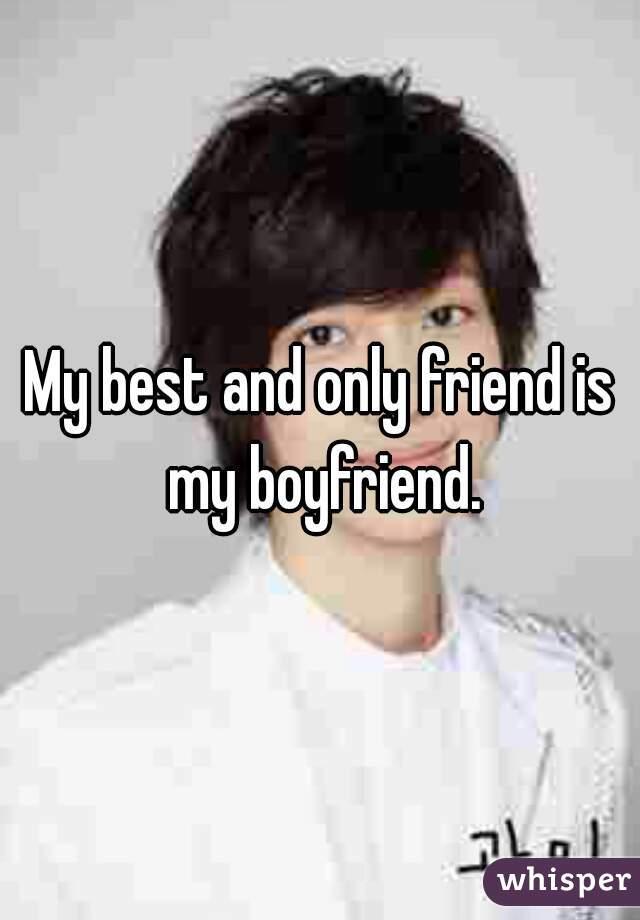 My best and only friend is my boyfriend.
