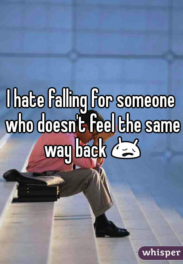 I hate falling for someone who doesn't feel the same way back 😥