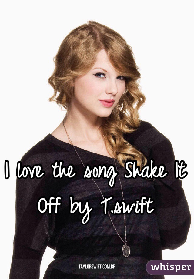 I love the song Shake It Off by T.swift