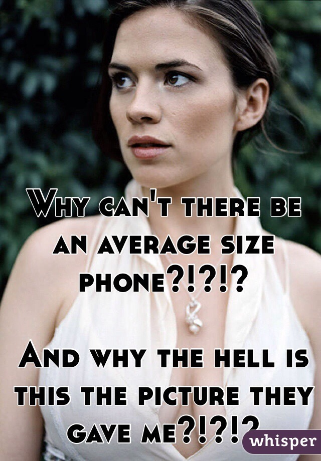 Why can't there be an average size phone?!?!?  And why the hell is this the picture they gave me?!?!?