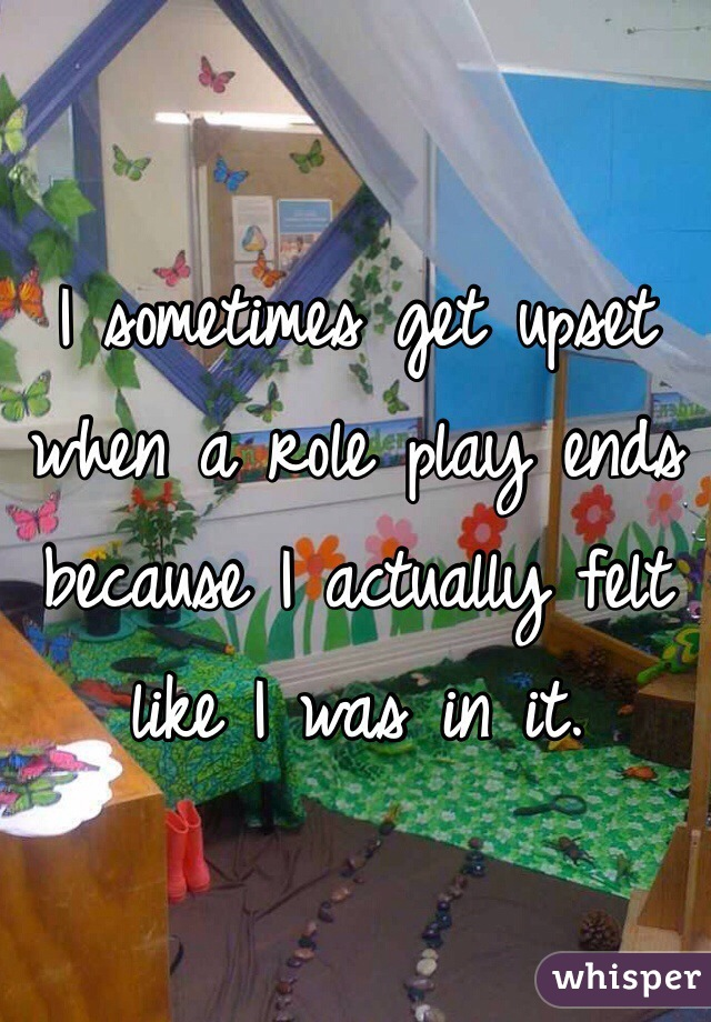 I sometimes get upset when a role play ends because I actually felt like I was in it.