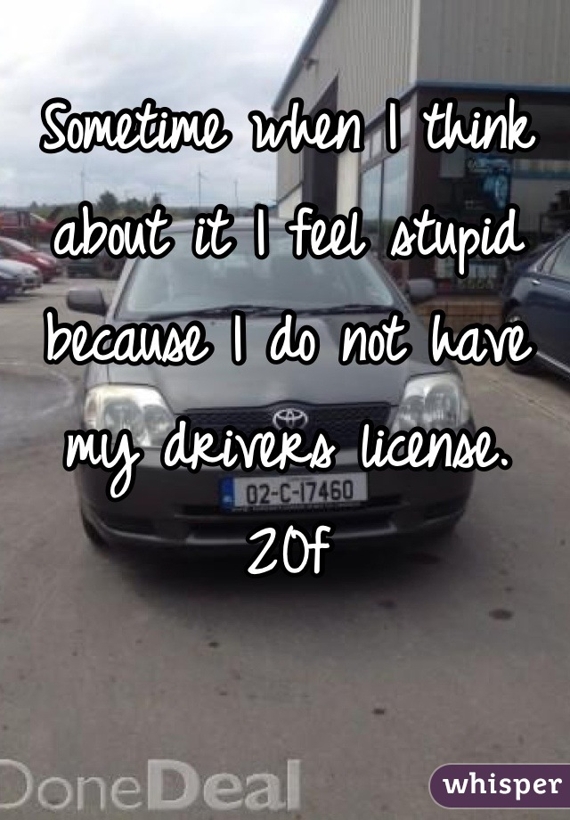Sometime when I think about it I feel stupid because I do not have my drivers license. 20f